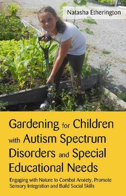 Gardening for Children with Autism Spectrum Disorders and Special Educational Needs: Engaging with Nature to Combat Anxiety, Promote Sensory Integration and Build Social Skills