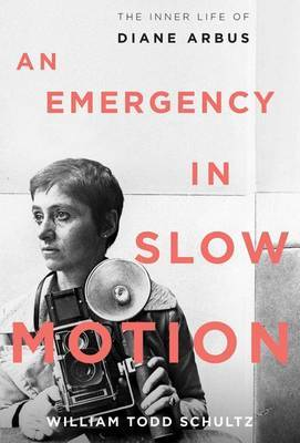 An Emergency in Slow Motion : The Inner Life of Diane Arbus