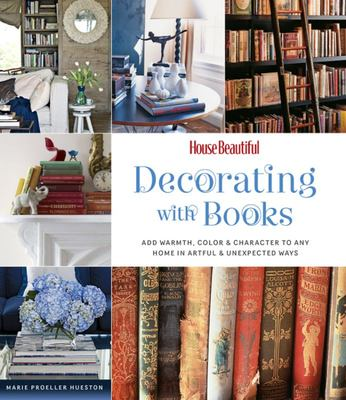 House Beautiful Decorating with Books: Add Warmth, Color & Character to Any Home in Artful & Unexpected Ways