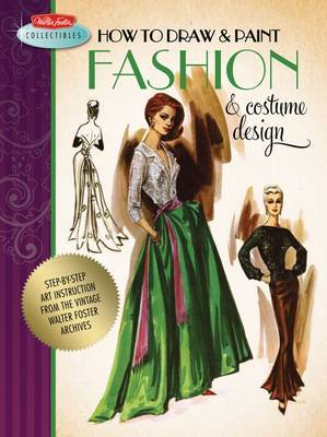 How to Draw & Paint Fashion & Costume Design: Step-by-step Art Instruction from the Vintage Walter Foster Archives