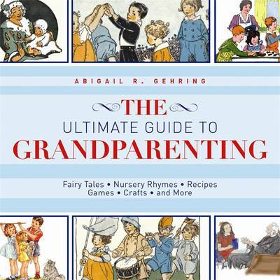 Ultimate Guide to Grandparenting: Fairy Tales, Nursery Rhymes, Recipes, Games, Crafts, and More
