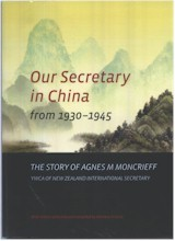 Our secretary in China, from 1930 - 1945 : the story of Agnes M. Moncrieff: YWCA of New Zealand International Secretary