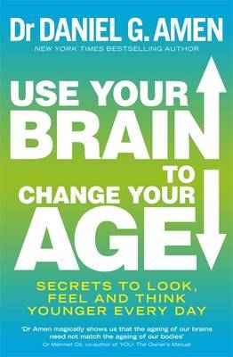 Use Your Brain to Change Your Age: Secrets to Look, Feel and Think Younger Every Day