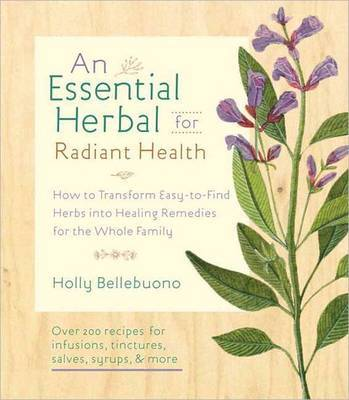 An Essential Herbal for Radiant Health: How to Transform Easy-to-find Herbs into Healing Remedies for the Whole Family