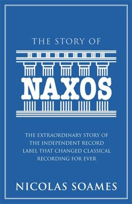 The Story of Naxos: The Extraordinary Story of the Independent Record Label That Changed Classical Recording for Ever