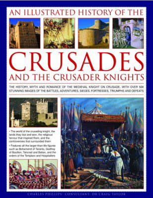 An Illustrated History of the Crusades and Crusader Knights: The History, Myth and Romance of the Medieval Knight on Crusade