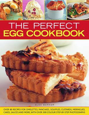 The Perfect Egg Cookbook: Over 80 Recipes for Omelettes, Pancakes, Souffles, Custards, Meringues, and Sauces, with More Than 300 Colour Step-by-step Photographs