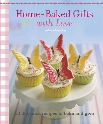 Home-baked Gifts with Love: 50 Delicious Recipes to Bake and Give