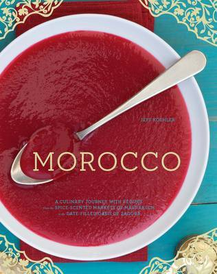 Morocco A Culinary Journey with Recipes from the Spice-scented Markets of Marrakech to the Date-filled Oasis of Zagora