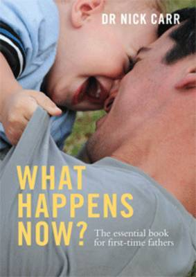What Happens Now?: The Essential Book for First Time Fathers