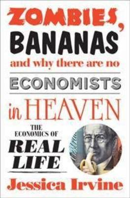 Zombies, Bananas and Why There Are No Economists in Heaven The Economics of Real Life
