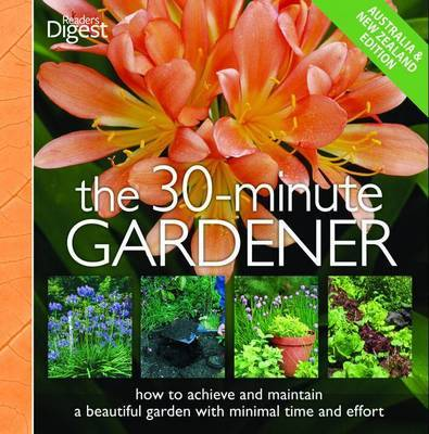 The 30-minute Gardener: How to Achieve and Maintain a Beautiful Garden with Minimal Time and Effort