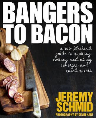 Bangers to Bacon: A New Zealand Guide to Making, Cooking and Using Sausages and Cured Meats