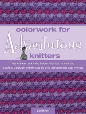 Colorwork for Adventurous Knitters: Master the Art of Knitting Stripes, Slipstitch, Intarsia, and Stranded Colorwork Through Easy Step-by-step Instruction and Fun Projects