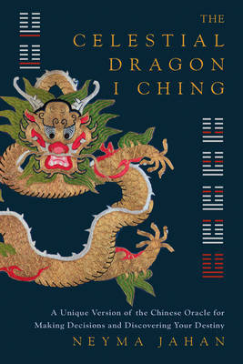 The Celestial Dragon I Ching: The Illustrated Oracle for Making Decisions and Discovering Your Destiny