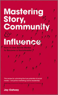 Mastering Story, Community and Influence: How to Use Social Media to Become a Social Leader