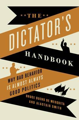 Dictator's Handbook Why Bad Behavior is Almost Always Good Politics
