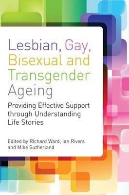 Lesbian, Gay, Bisexual and Transgender Ageing: Providing Effective Support Through Understanding Life Stories