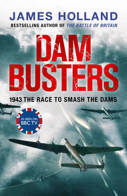 Dam Busters: The True Story of the Legendary Raid on the Ruhr