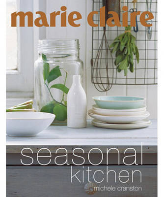 """""""Marie Claire"""" Seasonal Kitchen: Inspired Recipes and Food Ideas"""