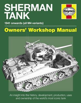 Sherman Tank Manual: An Insight into the History, Development, Production, Uses and Ownership of the World's Most Iconic Tank