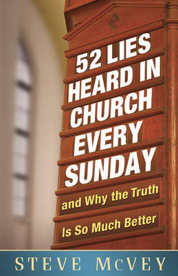 52 Lies Heard in Church Every Sunday: .and Why the Truth is So Much Better