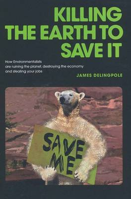Killing the Earth to Save it: How Environmentalists are Ruining the Planet, Destroying the Economy and Stealing Your Jobs