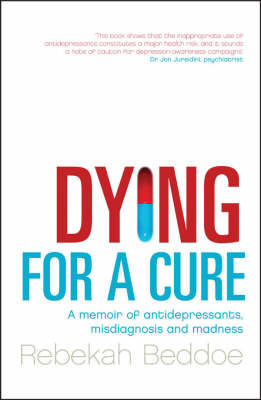 DYING FOR A CURE: A MEMOIR OF ANTIDEPRESSANTS, MISDIAGNOSIS AND M