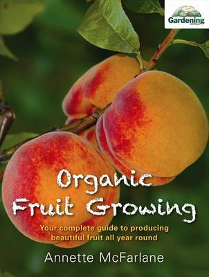 Organic Fruit Growing Your complete guide to producing beautiful fruit all year round