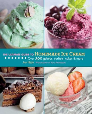The Ultimate Guide to Homemade Ice Cream: Over 300 Gelatos, Sorbets, Cakes, and More