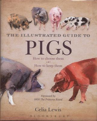 The Illustrated Guide to Pigs: How to Choose Them - How to Keep Them
