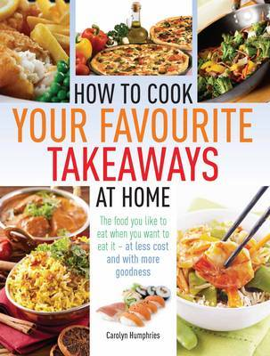 How to Cook Your Favourite Takeaways at Home: The Food You Like to Eat When You Want to Eat it  -  at Less Cost and with More Goodness
