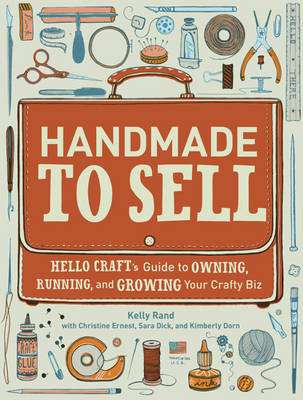 Handmade to Sell Hello Craft's Guide to Owning, Running and Growing Your Crafty Biz