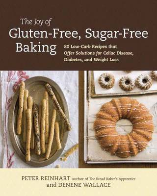 The Joy of Gluten-Free, Sugar-Free Baking: 80 Low-Carb Recipes That Offer Solutions for Celiac's Disease, Diabetes, and Weight Loss