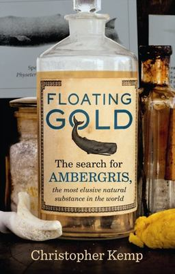 Floating Gold: The Search for Ambergris. the Most Elusive Natural Substance in the World