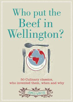 Who Put the Beef in Wellington?: 50 Culinary Classics, Who Invented Them, When and Why