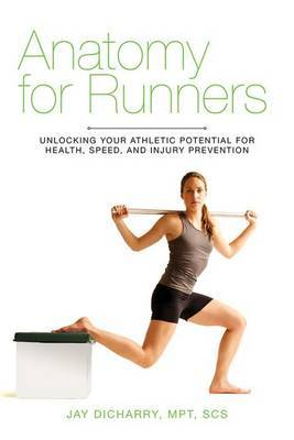 Anatomy for Runners: Unlocking Your Athletic Potential for Health, Speed and Injury Prevention