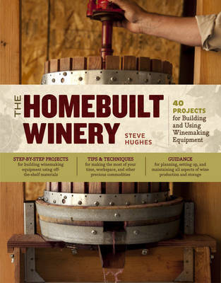 The Homebuilt Winery: 40 Projects for Building and Using Winemaking Equipment