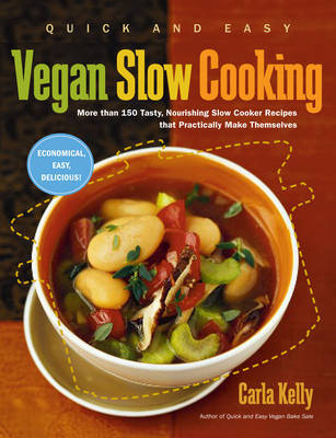 Quick and Easy Vegan Slow Cooking: More Than 150 Tasty, Nourishing Slow Cooker Recipes That Practically Make Themselves