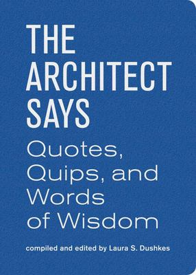 The Architect Says  A Compendium of Quotes, Witticisms, Bons Mots, Insights, and Wisdom on the Art of Building Design
