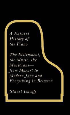 A Natural History of the Piano: The Instrument, the Music, the Musicians - From Mozart to Modern Jazz and Everything in Between