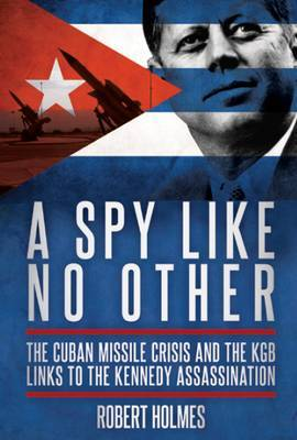 A Spy Like No Other: The Cuban Missile Crisis and the KGB Links to the Kennedy Assasination