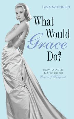 What Would Grace Do?: How to Live Life in Style Like the Princess of Hollywood