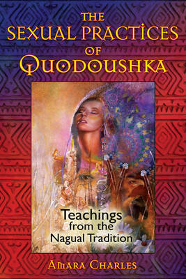 The Sexual Practices of Quodoushka: Teachings from the Nagual Tradition