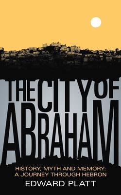 The City of Abraham: History, Myth and Memory: A Journey Through Hebron