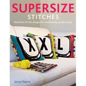 Supersize Stitches: More Than 30 XXL Designs for Sensationally Speedy Results