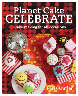 Planet Cake Celebrate: Cake Making for All Occasions