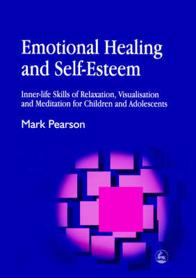 Emotional Healing and Self-esteem: Inner-life Skills of Relaxation, Visualisation and Meditation for Children and Adolescents