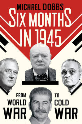 Six Months in 1945: FDR, Stalin, Churchill, and Truman – from World War to Cold War