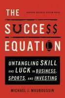 The Success Equation: Untangling Skill and Luck in Business, Sports and Investing